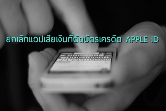 ยกเลิกแอปเสียเงินใน iPhone ที่ตัดบัตรเครดิตผ่าน APPLE ID